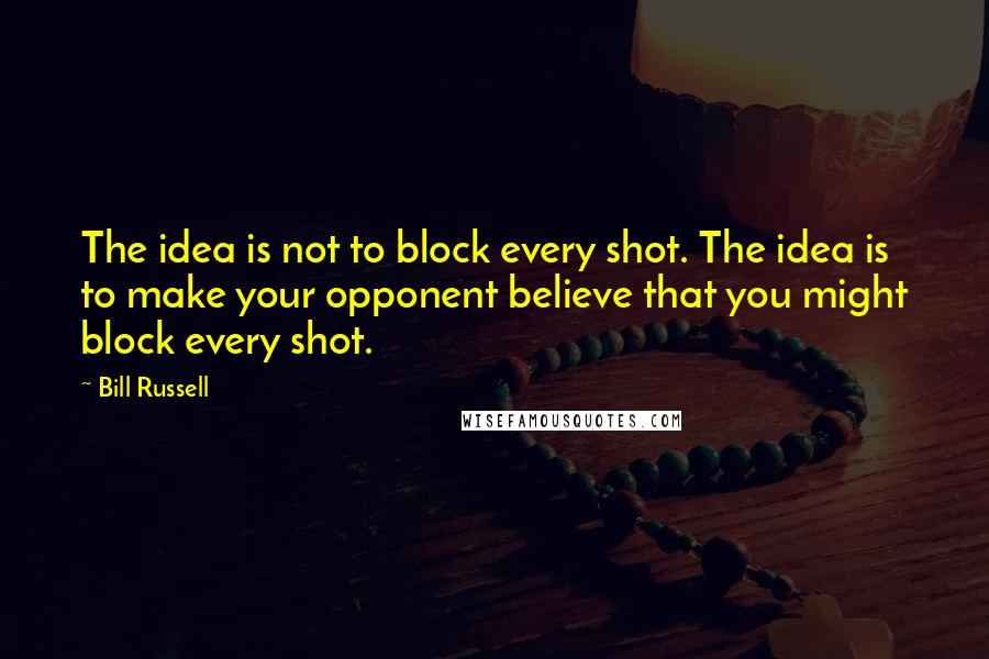 Bill Russell quotes: The idea is not to block every shot. The idea is to make your opponent believe that you might block every shot.