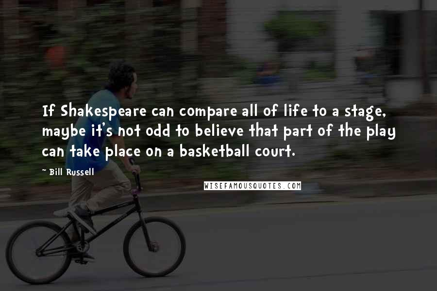 Bill Russell quotes: If Shakespeare can compare all of life to a stage, maybe it's not odd to believe that part of the play can take place on a basketball court.