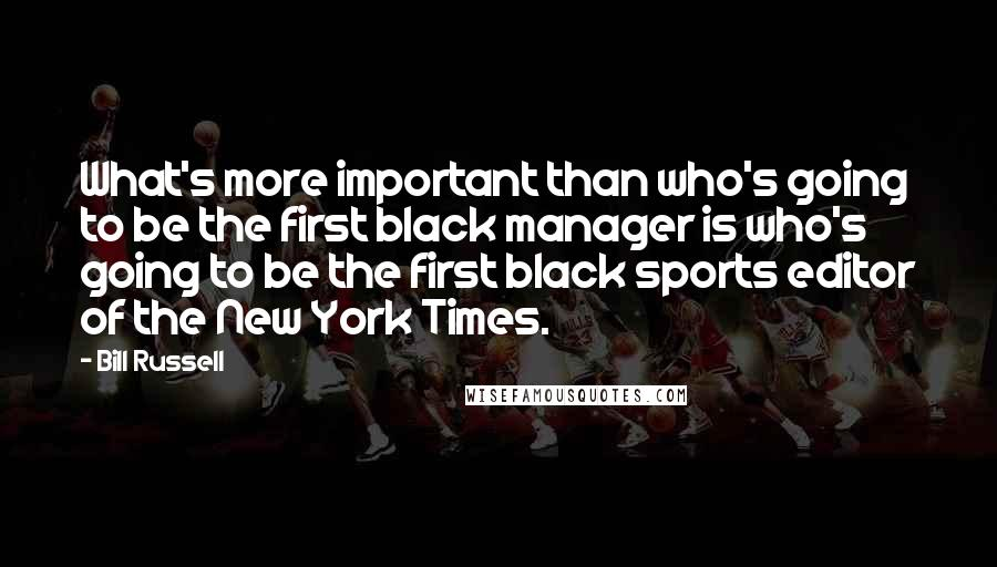 Bill Russell quotes: What's more important than who's going to be the first black manager is who's going to be the first black sports editor of the New York Times.