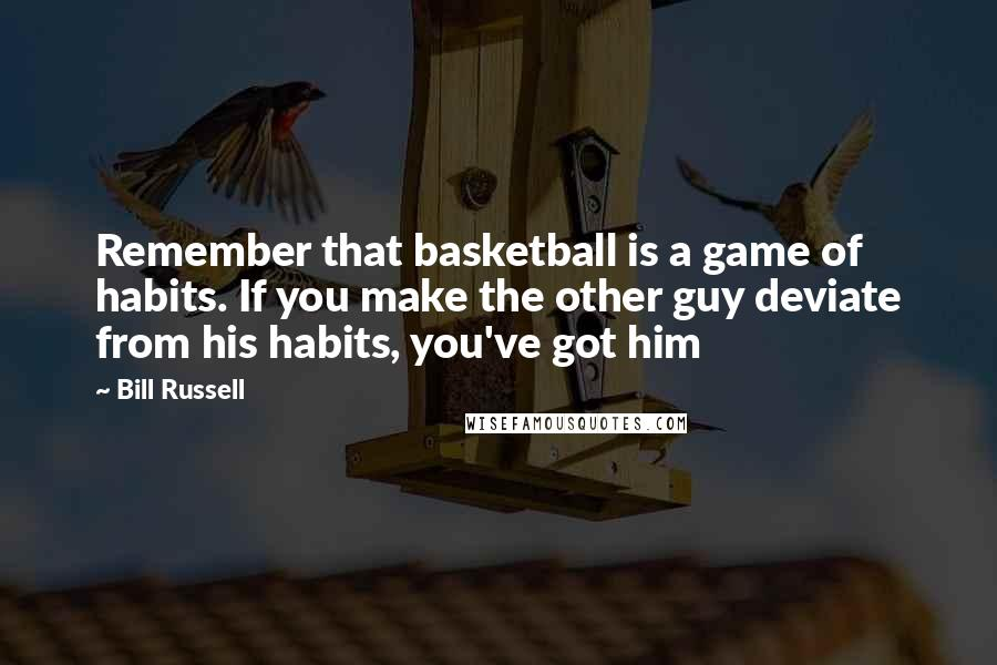 Bill Russell quotes: Remember that basketball is a game of habits. If you make the other guy deviate from his habits, you've got him