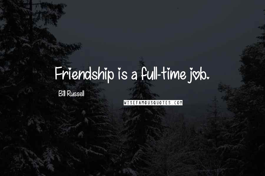 Bill Russell quotes: Friendship is a full-time job.