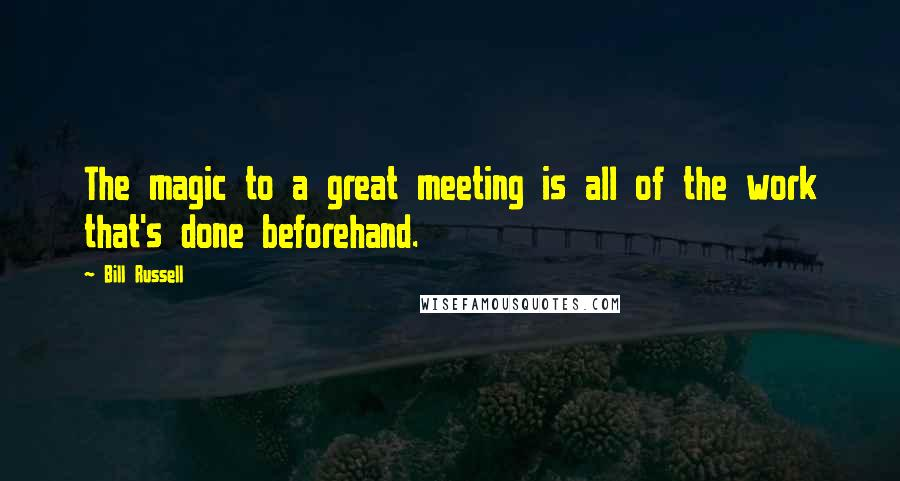 Bill Russell quotes: The magic to a great meeting is all of the work that's done beforehand.