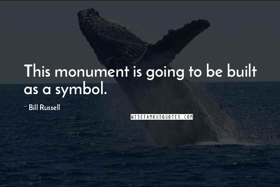 Bill Russell quotes: This monument is going to be built as a symbol.