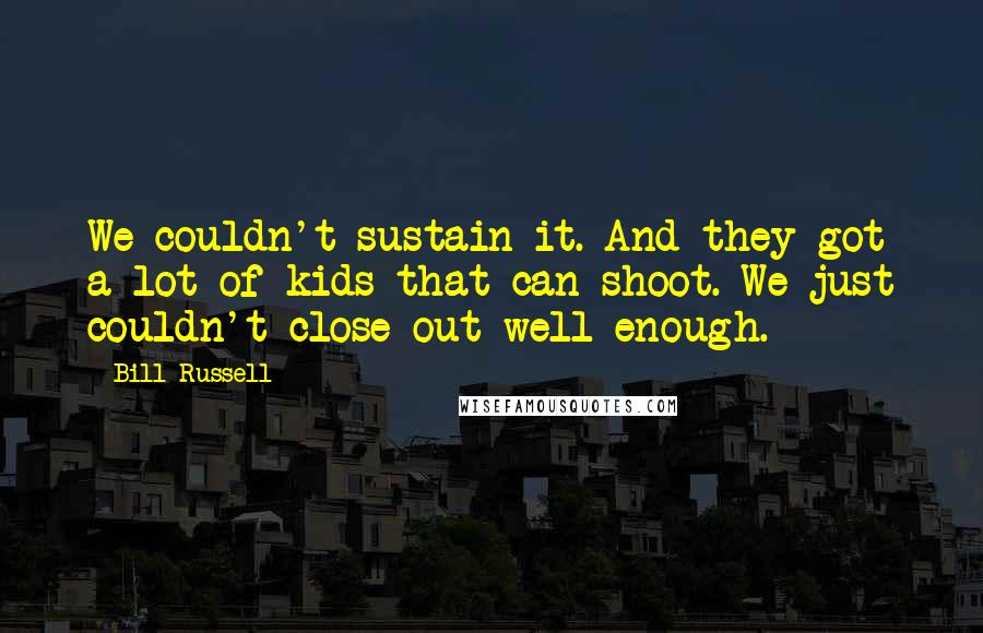 Bill Russell quotes: We couldn't sustain it. And they got a lot of kids that can shoot. We just couldn't close out well enough.