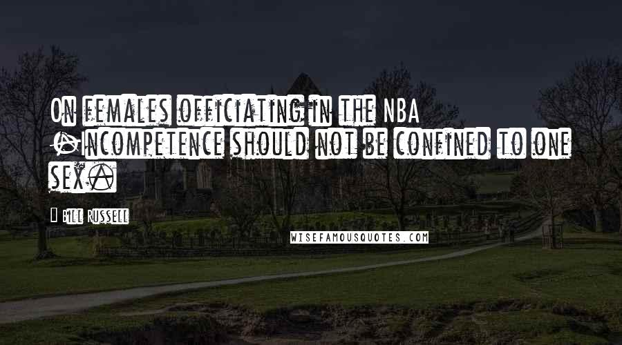 Bill Russell quotes: On females officiating in the NBA -Incompetence should not be confined to one sex.