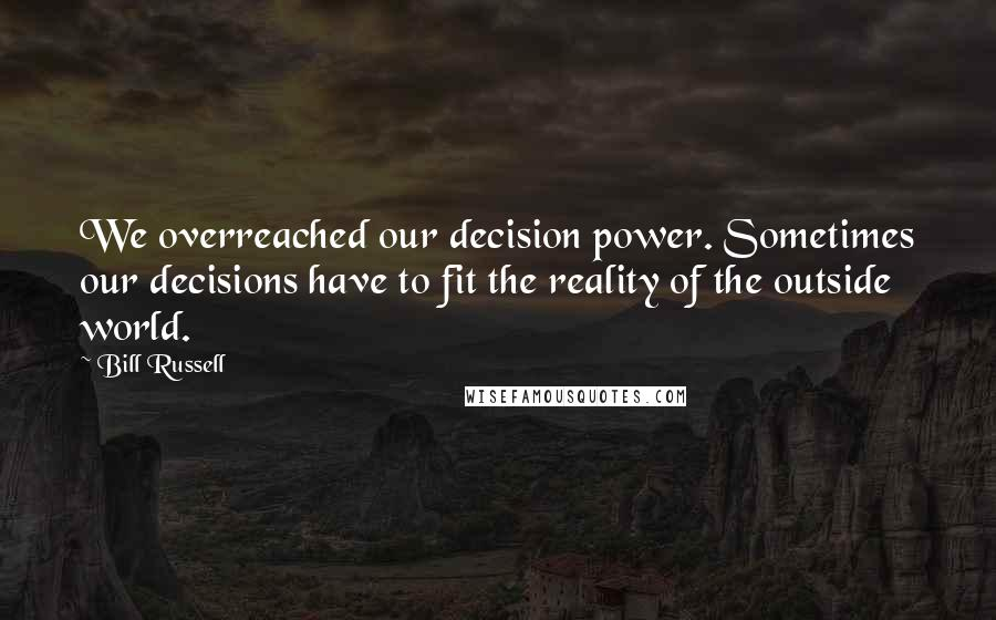 Bill Russell quotes: We overreached our decision power. Sometimes our decisions have to fit the reality of the outside world.