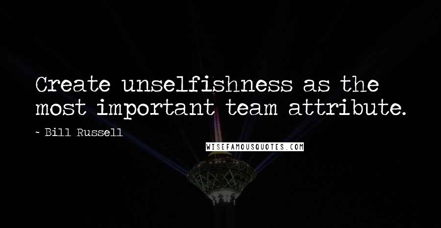 Bill Russell quotes: Create unselfishness as the most important team attribute.