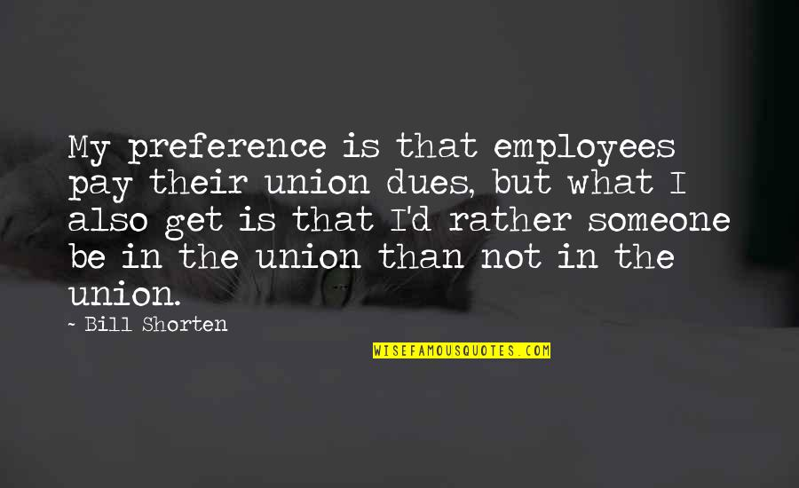 Bill Shorten Quotes By Bill Shorten: My preference is that employees pay their union