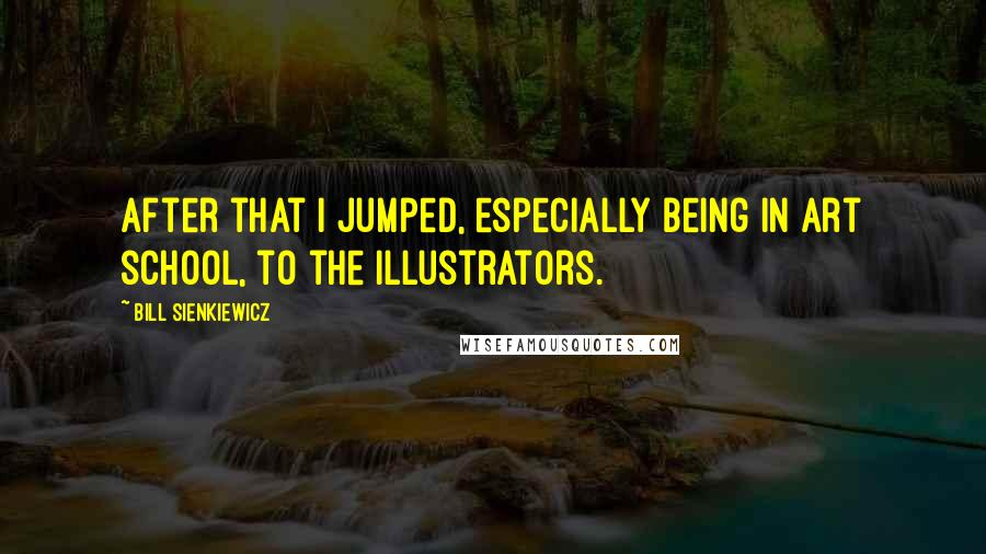 Bill Sienkiewicz quotes: After that I jumped, especially being in art school, to the illustrators.