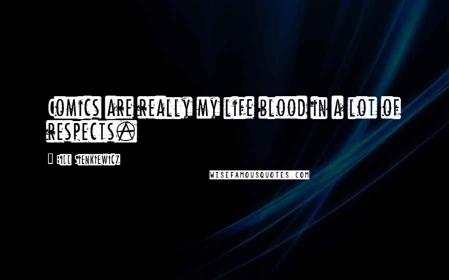 Bill Sienkiewicz quotes: Comics are really my life blood in a lot of respects.