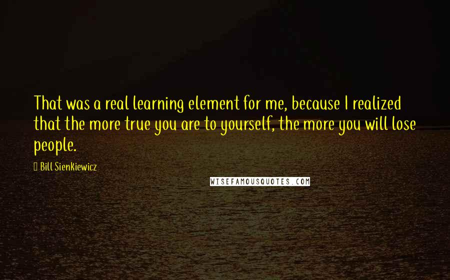 Bill Sienkiewicz quotes: That was a real learning element for me, because I realized that the more true you are to yourself, the more you will lose people.