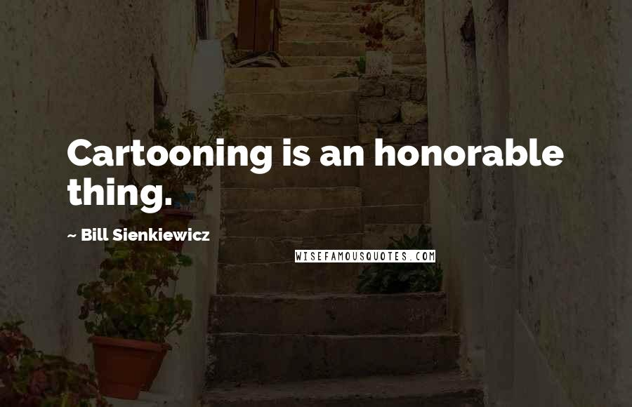 Bill Sienkiewicz quotes: Cartooning is an honorable thing.