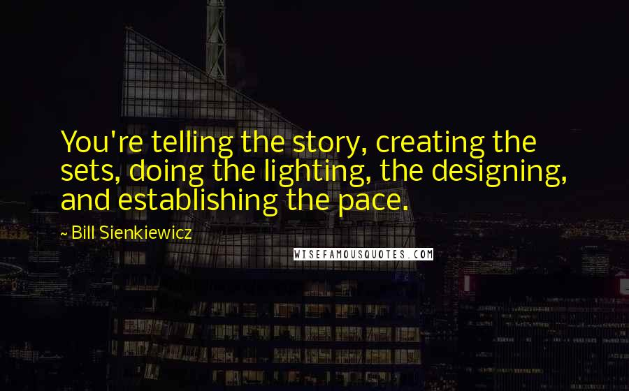 Bill Sienkiewicz quotes: You're telling the story, creating the sets, doing the lighting, the designing, and establishing the pace.