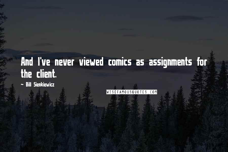 Bill Sienkiewicz quotes: And I've never viewed comics as assignments for the client.