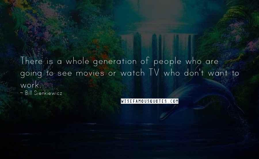 Bill Sienkiewicz quotes: There is a whole generation of people who are going to see movies or watch TV who don't want to work.