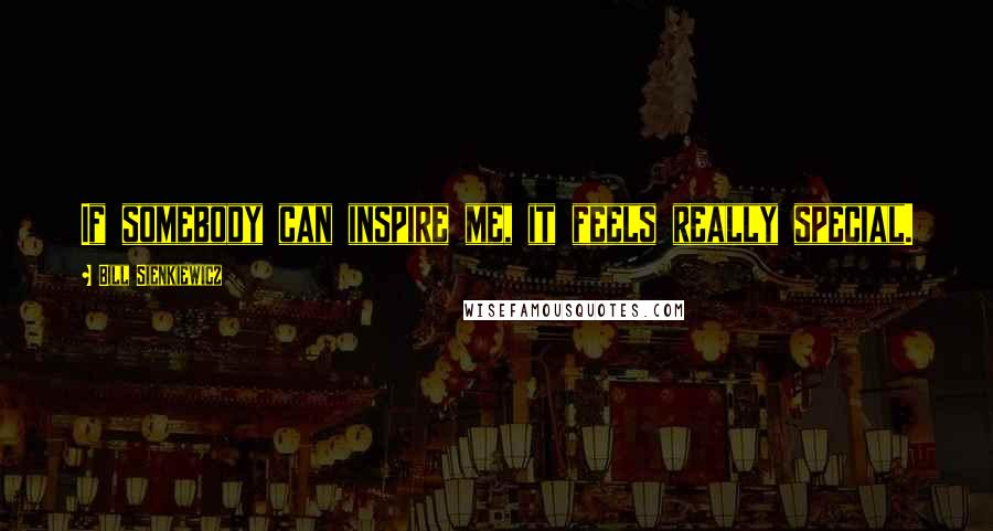 Bill Sienkiewicz quotes: If somebody can inspire me, it feels really special.