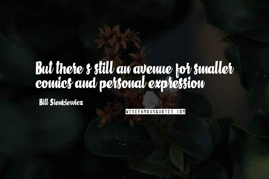Bill Sienkiewicz quotes: But there's still an avenue for smaller comics and personal expression.
