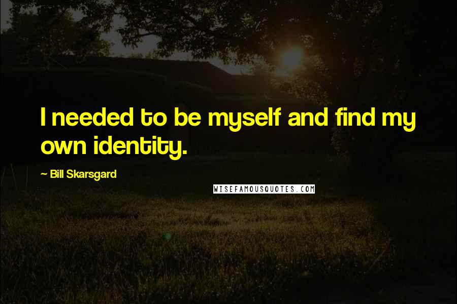 Bill Skarsgard quotes: I needed to be myself and find my own identity.
