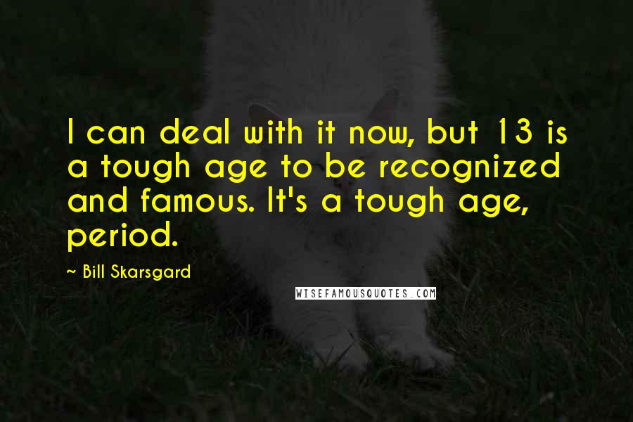 Bill Skarsgard quotes: I can deal with it now, but 13 is a tough age to be recognized and famous. It's a tough age, period.