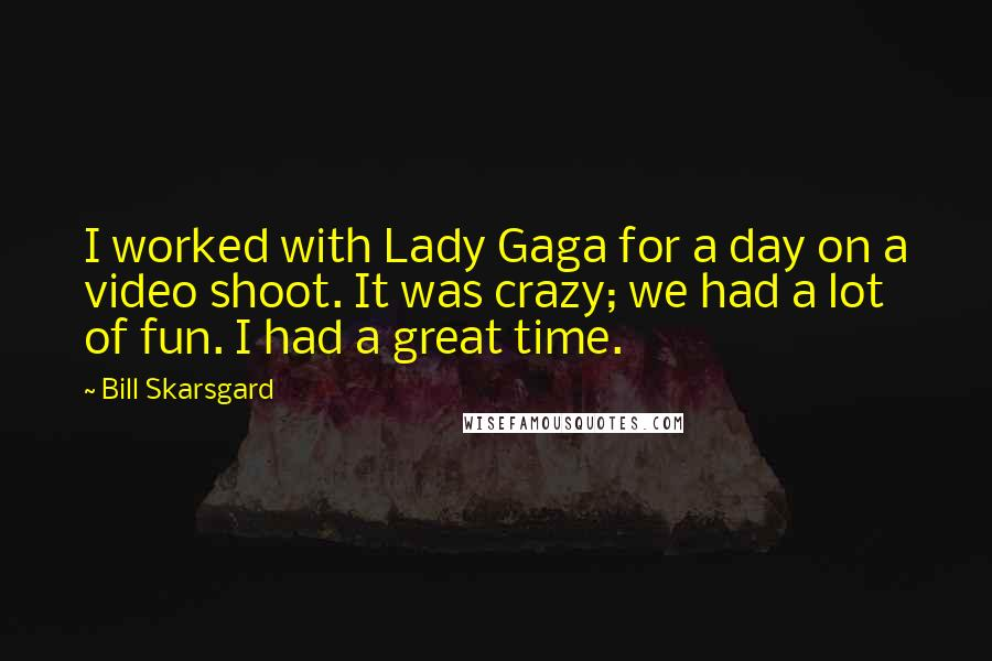 Bill Skarsgard quotes: I worked with Lady Gaga for a day on a video shoot. It was crazy; we had a lot of fun. I had a great time.