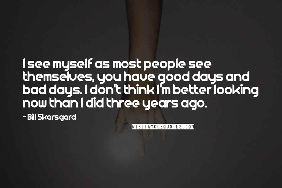 Bill Skarsgard quotes: I see myself as most people see themselves, you have good days and bad days. I don't think I'm better looking now than I did three years ago.