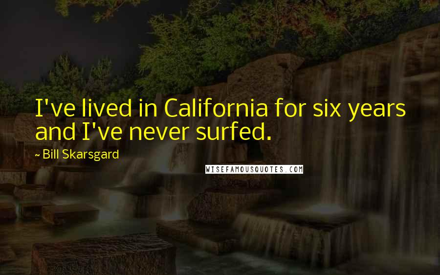Bill Skarsgard quotes: I've lived in California for six years and I've never surfed.
