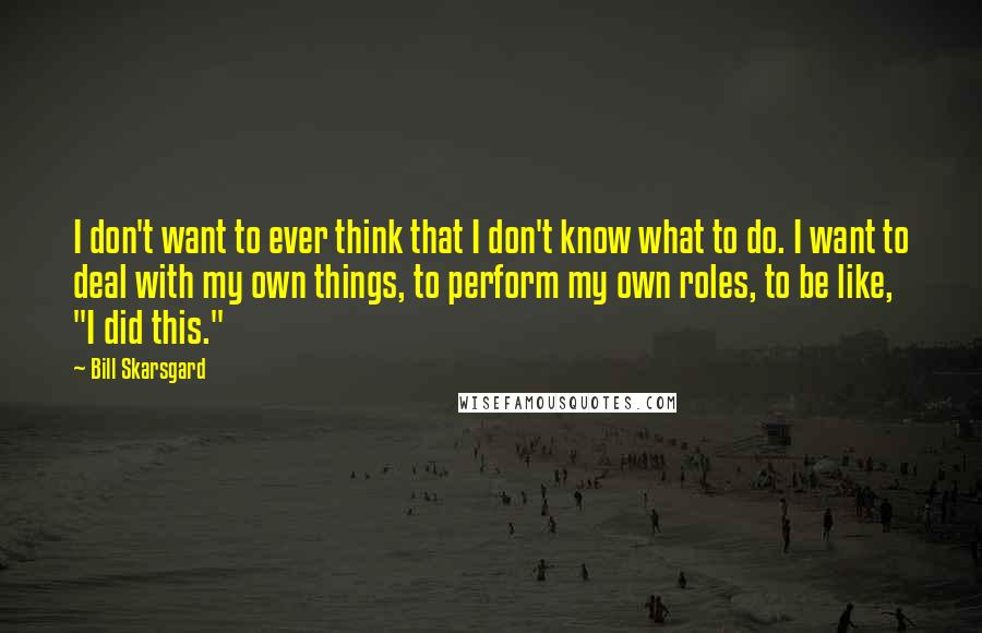 """Bill Skarsgard quotes: I don't want to ever think that I don't know what to do. I want to deal with my own things, to perform my own roles, to be like, """"I"""