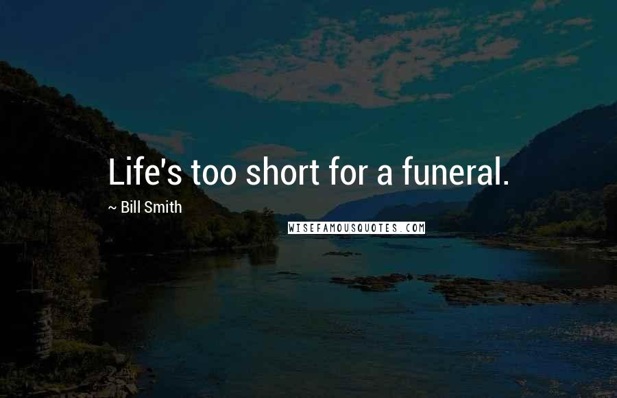 Bill Smith quotes: Life's too short for a funeral.