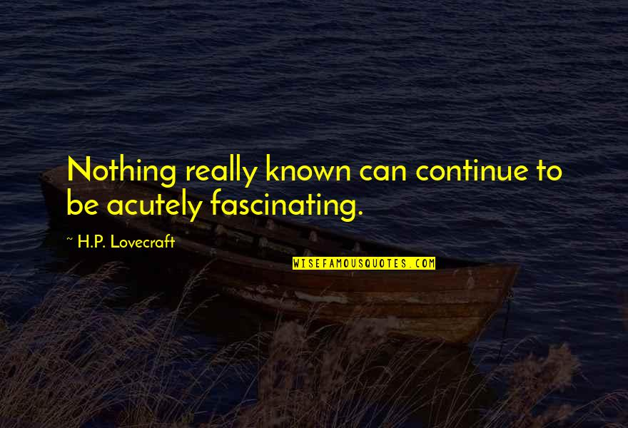 Bill Starr Quotes By H.P. Lovecraft: Nothing really known can continue to be acutely