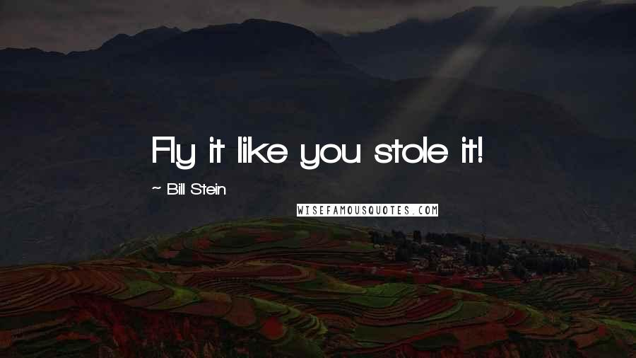 Bill Stein quotes: Fly it like you stole it!