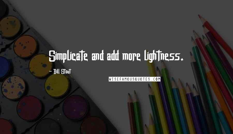 Bill Stout quotes: Simplicate and add more lightness.