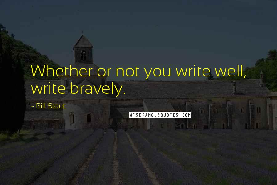 Bill Stout quotes: Whether or not you write well, write bravely.