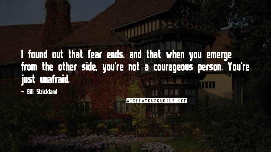 Bill Strickland quotes: I found out that fear ends, and that when you emerge from the other side, you're not a courageous person. You're just unafraid.