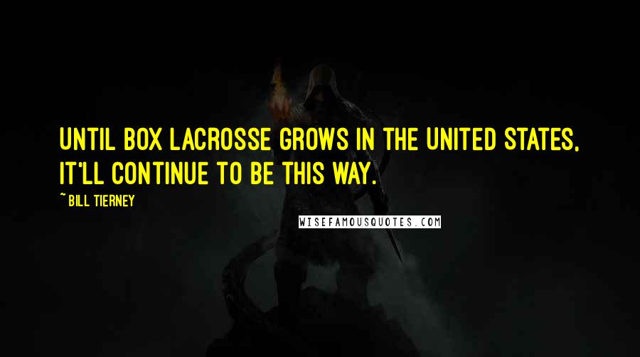 Bill Tierney quotes: Until box lacrosse grows in the United States, it'll continue to be this way.