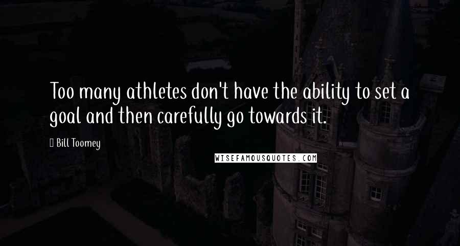 Bill Toomey quotes: Too many athletes don't have the ability to set a goal and then carefully go towards it.