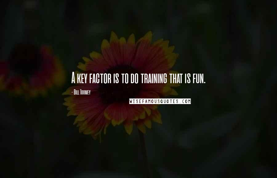 Bill Toomey quotes: A key factor is to do training that is fun.