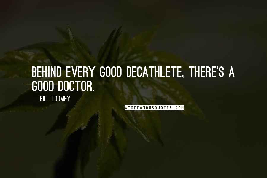 Bill Toomey quotes: Behind every good decathlete, there's a good doctor.
