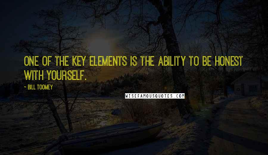 Bill Toomey quotes: One of the key elements is the ability to be honest with yourself.