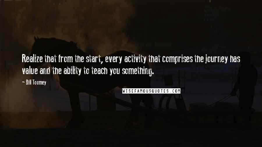 Bill Toomey quotes: Realize that from the start, every activity that comprises the journey has value and the ability to teach you something.