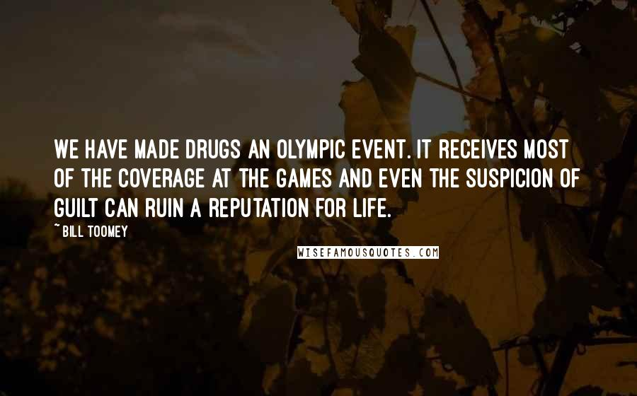 Bill Toomey quotes: We have made drugs an Olympic event. It receives most of the coverage at the Games and even the suspicion of guilt can ruin a reputation for life.