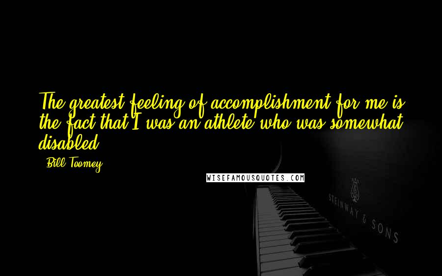 Bill Toomey quotes: The greatest feeling of accomplishment for me is the fact that I was an athlete who was somewhat disabled.