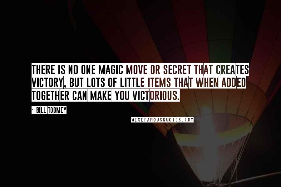 Bill Toomey quotes: There is no one magic move or secret that creates victory, but lots of little items that when added together can make you victorious.