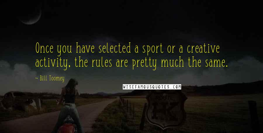 Bill Toomey quotes: Once you have selected a sport or a creative activity, the rules are pretty much the same.