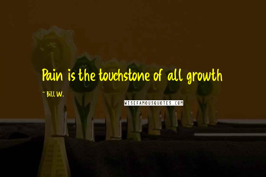 Bill W. quotes: Pain is the touchstone of all growth