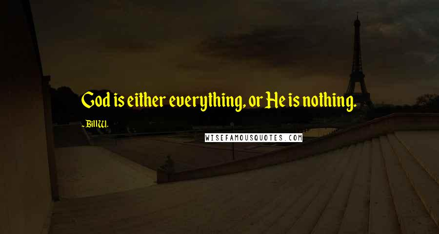 Bill W. quotes: God is either everything, or He is nothing.