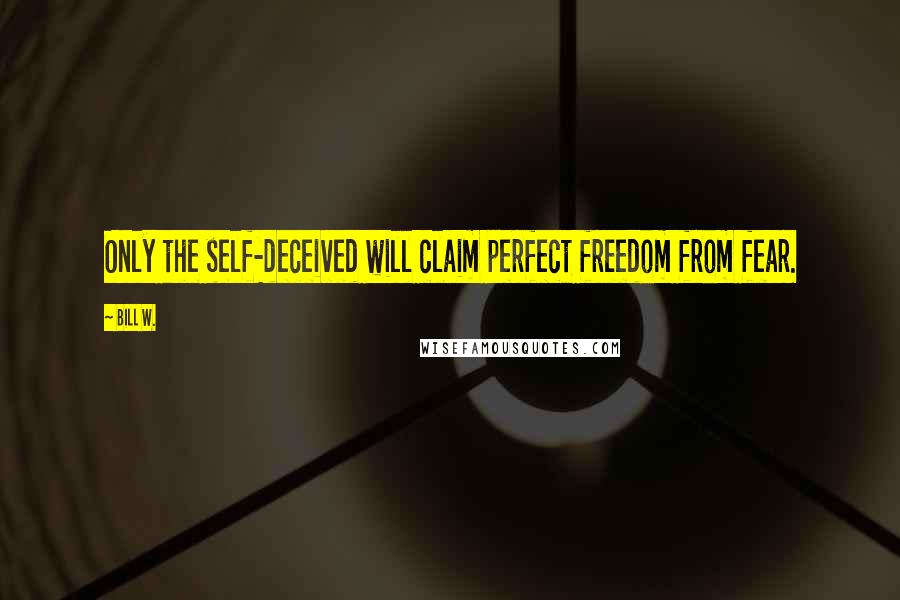 Bill W. quotes: Only the self-deceived will claim perfect freedom from fear.