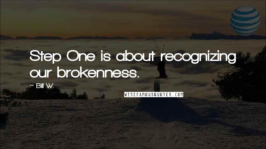 Bill W. quotes: Step One is about recognizing our brokenness.