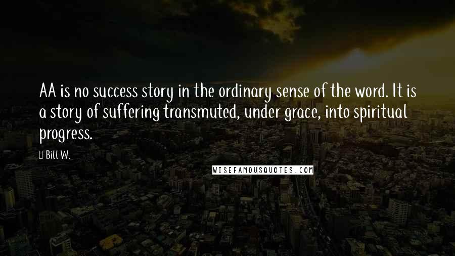 Bill W. quotes: AA is no success story in the ordinary sense of the word. It is a story of suffering transmuted, under grace, into spiritual progress.