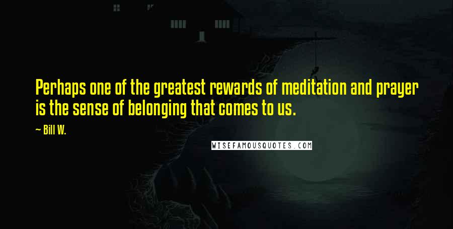 Bill W. quotes: Perhaps one of the greatest rewards of meditation and prayer is the sense of belonging that comes to us.