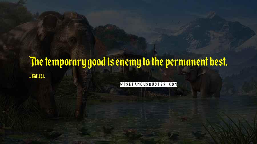 Bill W. quotes: The temporary good is enemy to the permanent best.